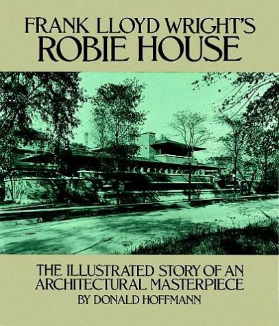 Frank Lloyd Wright's Robie House: The Illustrated Story of an Architectural Masterpiece 9780486245829