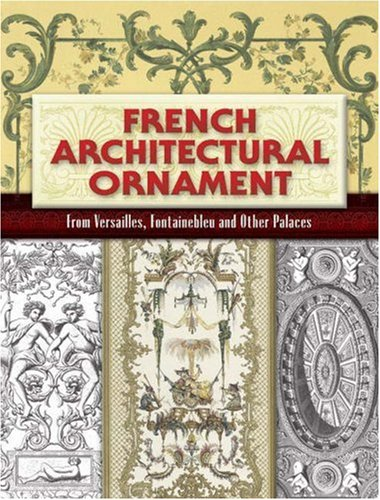 French Architectural Ornament: From Versailles, Fontainebleau and Other Palaces 9780486461403