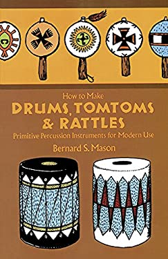 How to Make Drums, Tomtoms and Rattles: Primitive Percussion Instruments for Modern Use 9780486218892