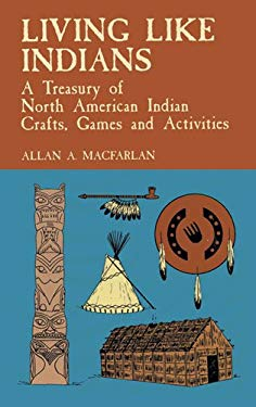 Living Like Indians: A Treasury of North American Indian Crafts, Games and Activities 9780486406718