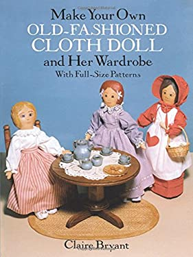 Make Your Own Old-Fashioned Cloth Doll and Her Wardrobe: With Full-Size Patterns 9780486263618