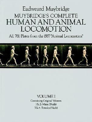 Muybridge's Complete Human and Animal Locomotion, Vol. I: All 781 Plates from the 1887