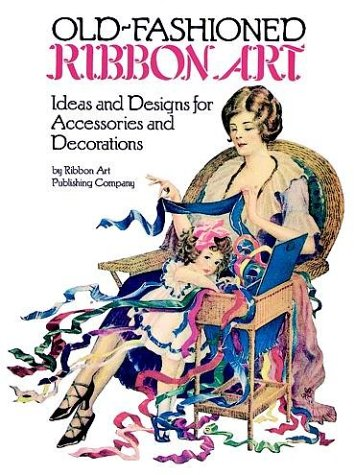 Old-Fashioned Ribbon Art: Ideas and Designs for Accessories and Decorations 9780486251745