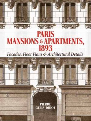Paris Mansions and Apartments 1893: Facades, Floor Plans and Architectural Details 9780486477008