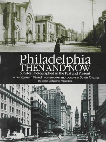 Philadelphia Then and Now: 60 Sites Photographed in the Past and Present Kenneth Finkel and Susan Oyama