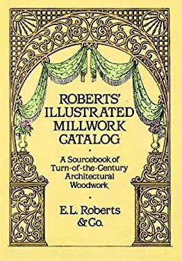 Roberts' Illustrated Millwork Catalog: A Sourcebook of Turn-Of-The-Century Architectural Woodwork 9780486256979