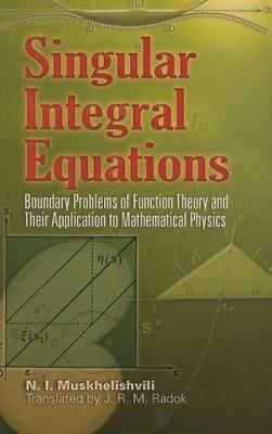 Singular Integral Equations: Boundary Problems of Function Theory and Their Application to Mathematical Physics 9780486462424