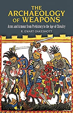 The Archaeology of Weapons: Arms and Armour from Prehistory to the Age of Chivalry 9780486292885