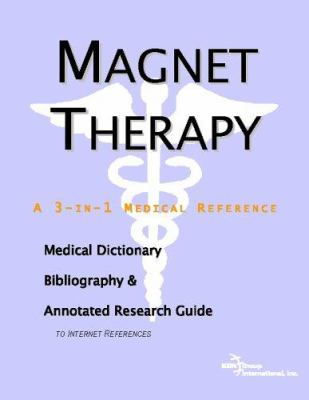 Magnet Therapy - A Medical Dictionary, Bibliography, and Annotated Research Guide to Internet References 9780497006938