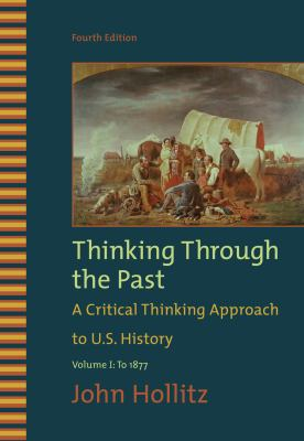 Thinking Through the Past: A Critical Thinking Approach to U.S. History: Volume 1: To 1877 9780495799917