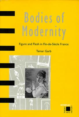 Bodies of Modernity: Figure and Flesh in Fin-de-Siecle France 9780500280492