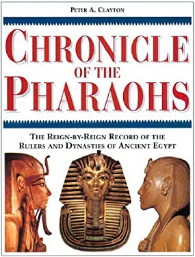 Chronicle of the Pharaohs : The Reign-by-Reign Records of the Rulers and Dynasties of Ancient Egypt