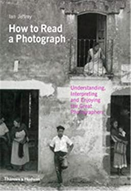 How to Read a Photograph: Understanding, Interpreting and Enjoying the Great Photographer. by Ian Jeffrey, Max Kozloff 9780500287842