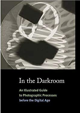 In the Darkroom: An Illustrated Guide to Photographic Processes Before the Digital Age 9780500288702