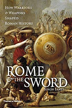 Rome & the Sword: How Warriors & Weapons Shaped Roman History 9780500251829