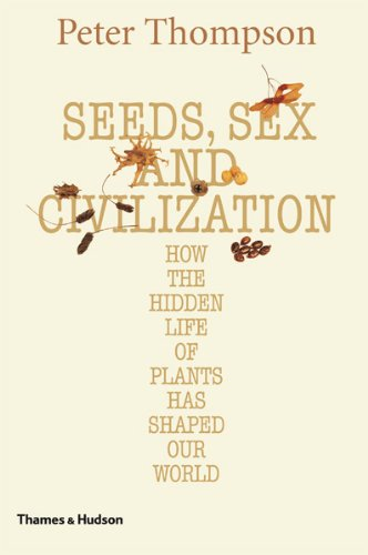 Seeds, Sex, and Civilization: How the Hidden Life of Plants Has Shaped Our World 9780500251706
