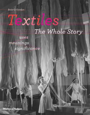 Textiles: The Whole Story: Uses, Meanings, Significance 9780500515662