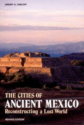 The Cities of Ancient Mexico: Reconstructing a Lost World  by Jeremy A. Sabloff