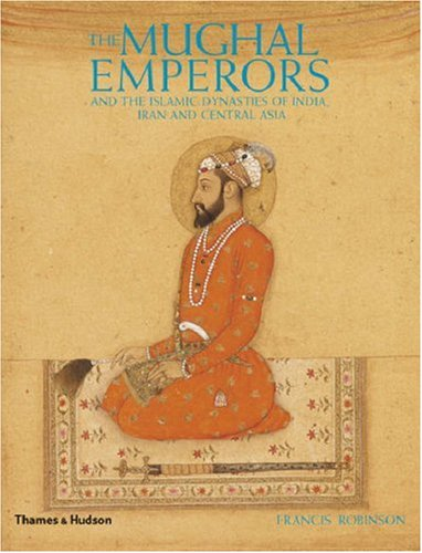 The Mughal Emperors: And the Islamic Dynasties of India, Iran and Central Asia, 1206-1925 9780500251348