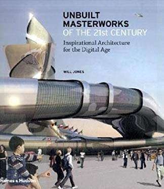 Unbuilt Masterworks of the 21st Century: Inspirational Architecture for the Digital Age 9780500342541