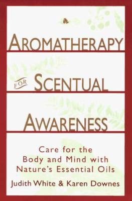 Aromatheraphy for Scentual Awareness: Care for the Body and Mind with Nature's Essential Oils 9780517886663
