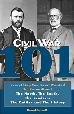 Civil War 101: Everything You Ever Wanted to Know about the North, the South, the Leaders, the Battles, and the History 9780517223086