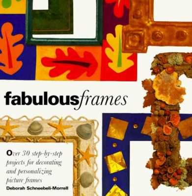 Fabulous Frames: 30 Step-By-Step Projects for Decorating and Personalizing Picture Frames 9780517883693