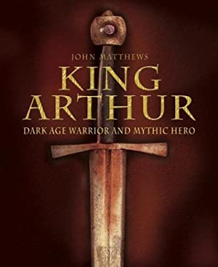 King Arthur: Dark Age Warrior and Mythic Hero 9780517224441