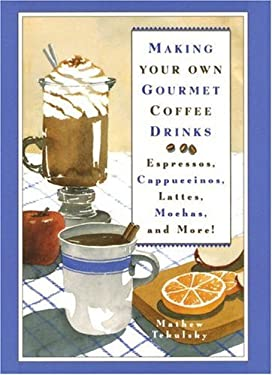 Making Your Own Gourmet Coffee Drinks: Espressos, Cappuccinos, Lattes, Mochas, and More! 9780517588246