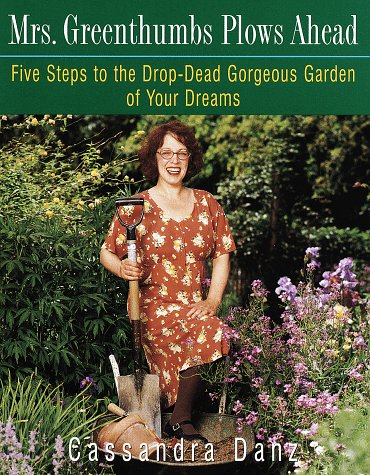 Mrs. Greenthumbs Plows Ahead: Five Steps to the Drop-Dead Gorgeous Garden of Your Dreams 9780517705544