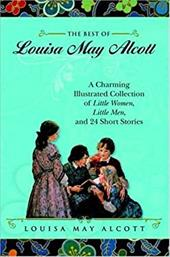 The Best of Louisa May Alcott: A Charming Illustrated Collection of Little Women, Little Men, and 24 Short Stories