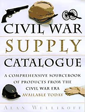 The Civil War Supply Catalogue: A Comprehensive Sourcebook with Products from the Civil War Era Available Today 9780517887035