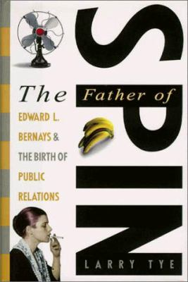 Father of Spin : Edward L. Bernays and the Birth of Public Realtions