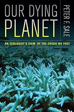 Our Dying Planet: An Ecologist's View of the Crisis We Face 9780520267565