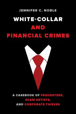White-Collar and Financial Crimes: A Casebook of Fraudsters, Scam Artists, and Corporate Thieves