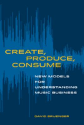 Create, Produce, Consume: New Models for Understanding Music Business