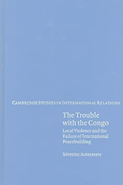 The Trouble with the Congo: Local Violence and the Failure of International Peacebuilding 9780521191005