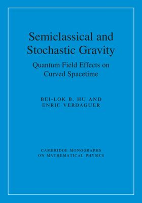 Semiclassical and Stochastic Gravity: Quantum Field Effects on Curved Spacetime (Cambridge Monographs on Mathematical Physics)