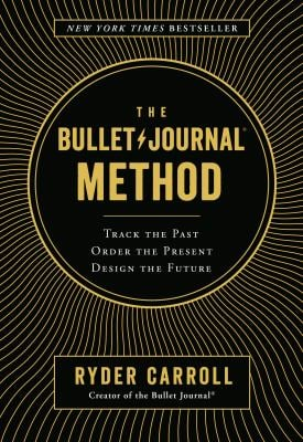 The Bullet Journal Method: Track the Past, Order the Present, Design the Future