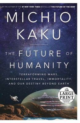 The Future of Humanity: Terraforming Mars, Interstellar Travel, Immortality, and Our Destiny Beyond Earth (Random House Large Print)