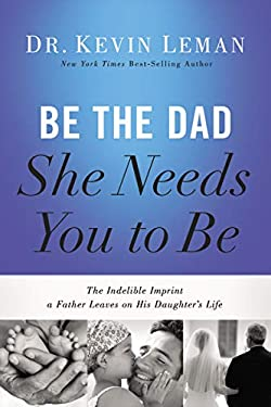 Be the Dad She Needs You to Be: The Indelible Imprint a Father Leaves on His Daughter's Life by Kevin Leman (2014-05-20)