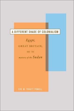 A Different Shade of Colonialism: Egypt, Great Britain, and the Mastery of the Sudan 9780520233171