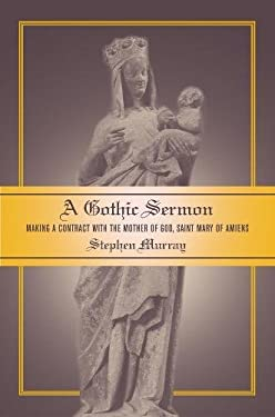 A Gothic Sermon: Making a Contract with the Mother of God, Saint Mary of Amiens 9780520238473