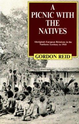 A Picnic with the Natives: Aboriginal-European Relations in the Northern Territory to 1910 9780522844191
