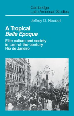 A Tropical Belle Epoque: Elite Culture and Society in Turn-Of-The-Century Rio de Janeiro 9780521126014