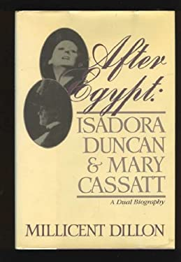 After Egypt : Isadora Duncan and Mary Cassatt; A Dual Biography - Dillon, Millicent