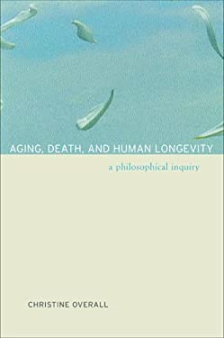 Aging, Death, and Human Longevity: A Philosophical Inquiry 9780520244870