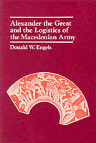 Alexander the Great and the Logistics of the Macedonian Army: Thirty-Fifth Anniversary Edition, Updated with a New Foreword 9780520042728