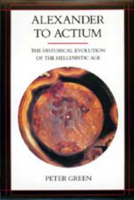 Alexander to Actium: The Historical Evolution of the Hellenistic Age 9780520083493