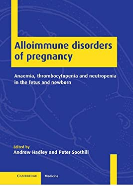 Alloimmune Disorders of Pregnancy: Anaemia, Thrombocytopenia and Neutropenia in the Fetus and Newborn 9780521781206